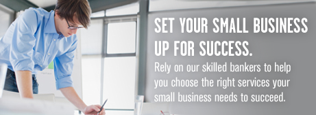 Set your small business up for success. Rely on our skilled bankers to help you choose the right services your small business needs to succeed.