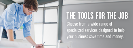 The tools for the job. Choose from a wide range of specialized services designed to help your business save time and money.