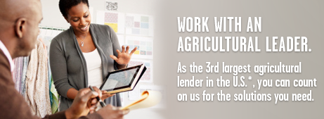 Work with an agricultural leader. As the third largest agricultural lender in the U.S.*, you can count on us for the solutions you need.