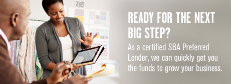 Ready for the next big step? As a certified SBA Preferred Lender, we have what it takes to help your business take the next big step toward achieving your goals.
