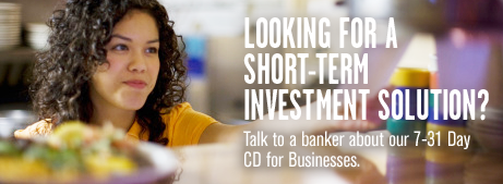 Looking for a short-term investment solution? Talk to a banker about our 7-31 Day CD for businessess.