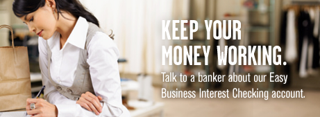 Want checking that earns interest? Easy. Talk to a banker about our Easy Business Interest Checking account.