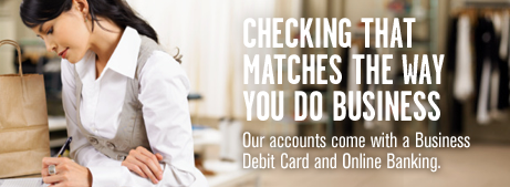 Checking that matches the way you do business. Our accounts come with a Business Debit Card and Online Banking.