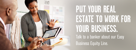Put your real estate to work for your business. Talk to a banker about our Easy Business Equity Line.