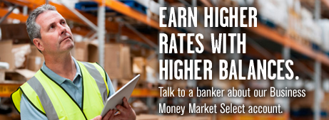 Earn higher rates with higher balances. Talk to a banker about our Business Money Market Select Account.