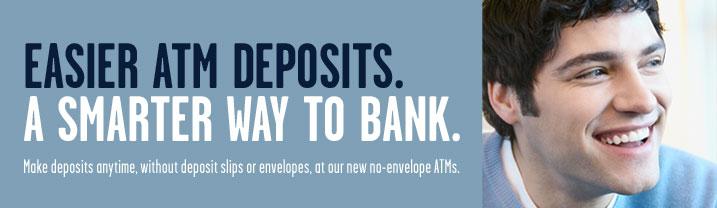 Easier ATM Deposits. A smarter way to bank.